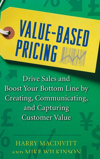 Value-Based Pricing: Drive Sales and Boost Your Bottom Line by Creating, Communicating and Capturing Customer Value -